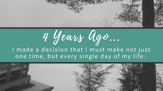4 years ago I made a decision that I must make not just one time, but every single day of my life