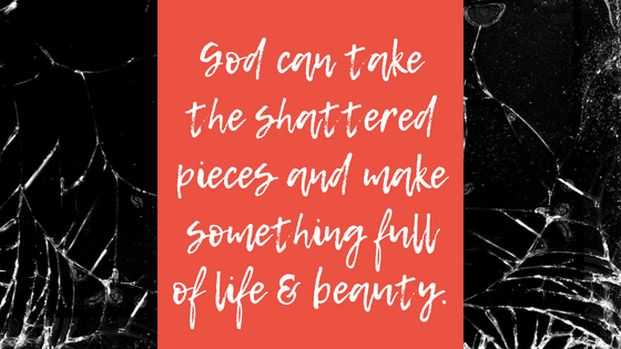 God can take the shattered pieces and make something full of life & beauty