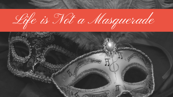 Life is not a masquerade.