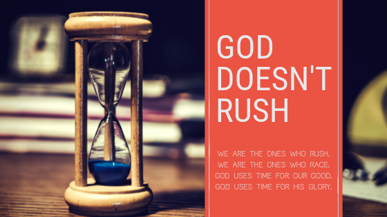 God isn't rushing. We are the ones who rush. We are the ones who race. God uses time for our good. God uses time for His glory