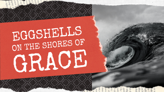 Eggshells on the Shores of Grace